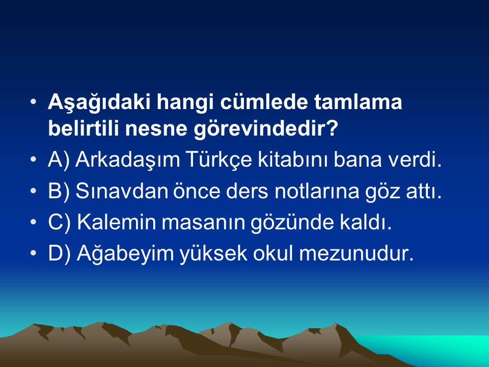 Aşağıdaki hangi cümlede tamlama belirtili nesne görevindedir? A) Arkadaşım Türkçe kitabını bana verdi. B) Sınavdan önce ders notlarına göz attı. C) Ka