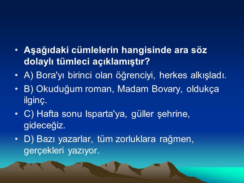 Aşağıdaki cümlelerin hangisinde ara söz dolaylı tümleci açıklamıştır? A) Bora'yı birinci olan öğrenciyi, herkes alkışladı. B) Okuduğum roman, Madam Bo