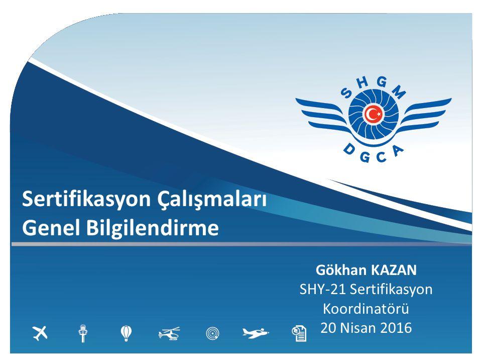 Sertifikasyon Çalışmaları Genel Bilgilendirme Gökhan KAZAN SHY-21 Sertifikasyon Koordinatörü 20 Nisan 2016