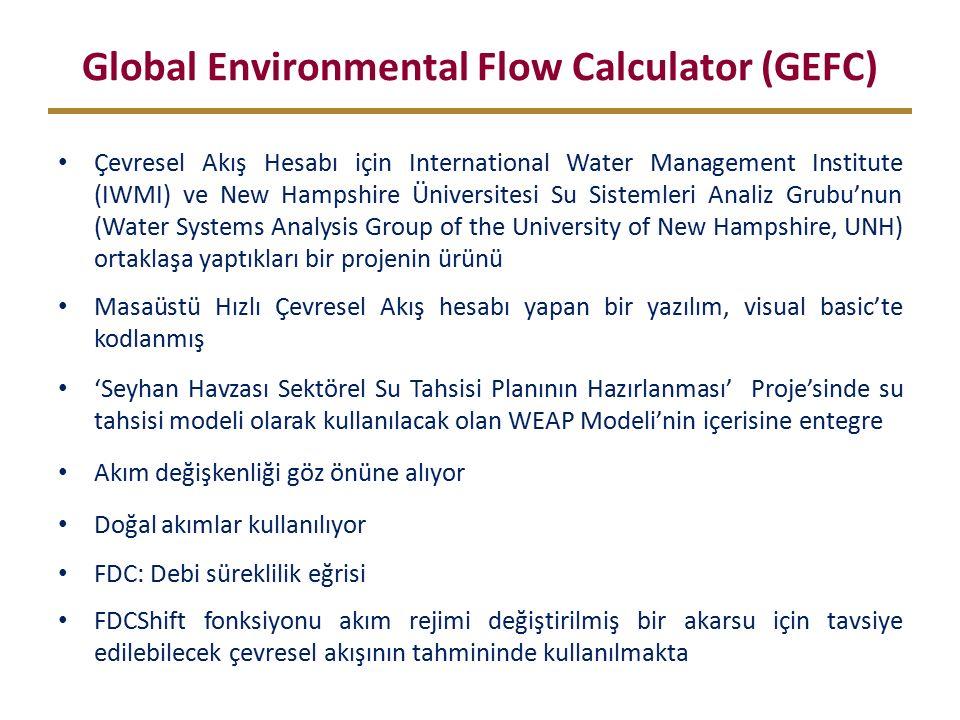 Global Environmental Flow Calculator (GEFC) Çevresel Akış Hesabı için International Water Management Institute (IWMI) ve New Hampshire Üniversitesi Su Sistemleri Analiz Grubu'nun (Water Systems Analysis Group of the University of New Hampshire, UNH) ortaklaşa yaptıkları bir projenin ürünü Masaüstü Hızlı Çevresel Akış hesabı yapan bir yazılım, visual basic'te kodlanmış 'Seyhan Havzası Sektörel Su Tahsisi Planının Hazırlanması' Proje'sinde su tahsisi modeli olarak kullanılacak olan WEAP Modeli'nin içerisine entegre Akım değişkenliği göz önüne alıyor Doğal akımlar kullanılıyor FDC: Debi süreklilik eğrisi FDCShift fonksiyonu akım rejimi değiştirilmiş bir akarsu için tavsiye edilebilecek çevresel akışının tahmininde kullanılmakta