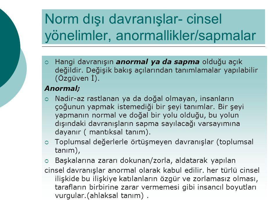 Norm dışı davranışlar- cinsel yönelimler, anormallikler/sapmalar  Hangi davranışın anormal ya da sapma olduğu açık değildir. Değişik bakış açılarında