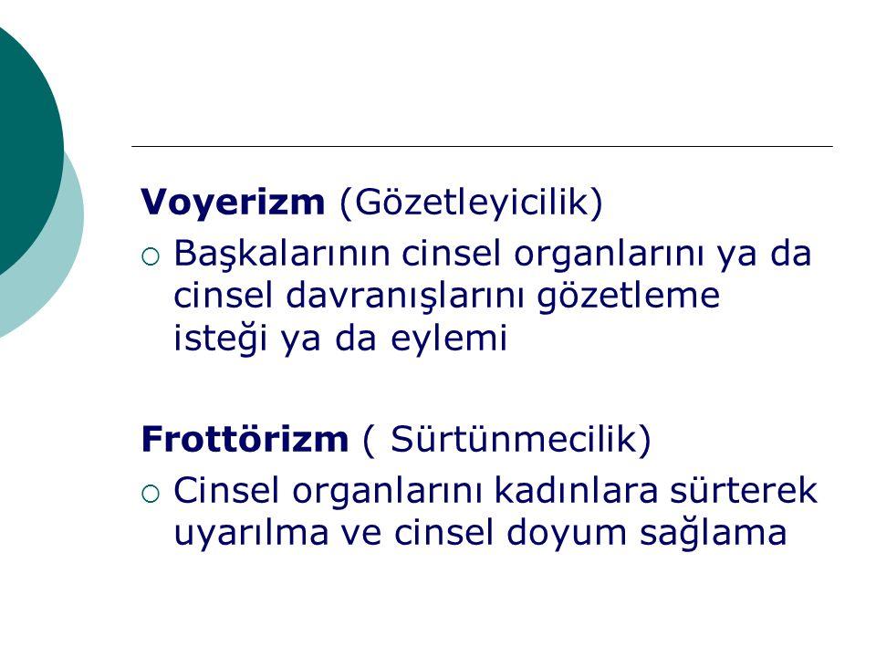 Voyerizm (Gözetleyicilik)  Başkalarının cinsel organlarını ya da cinsel davranışlarını gözetleme isteği ya da eylemi Frottörizm ( Sürtünmecilik)  Ci
