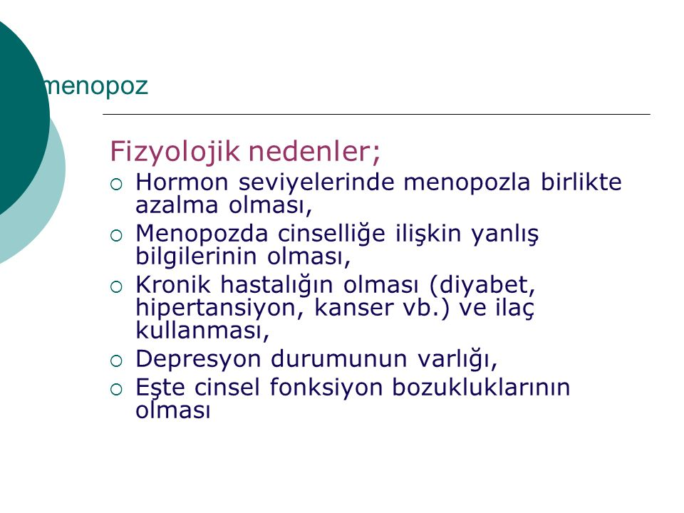 menopoz Fizyolojik nedenler;  Hormon seviyelerinde menopozla birlikte azalma olması,  Menopozda cinselliğe ilişkin yanlış bilgilerinin olması,  Kronik hastalığın olması (diyabet, hipertansiyon, kanser vb.) ve ilaç kullanması,  Depresyon durumunun varlığı,  Eşte cinsel fonksiyon bozukluklarının olması