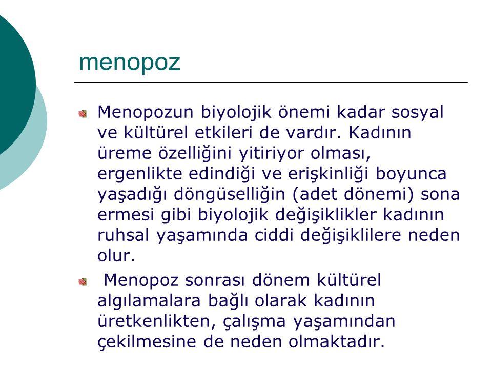 menopoz Menopozun biyolojik önemi kadar sosyal ve kültürel etkileri de vardır. Kadının üreme özelliğini yitiriyor olması, ergenlikte edindiği ve erişk