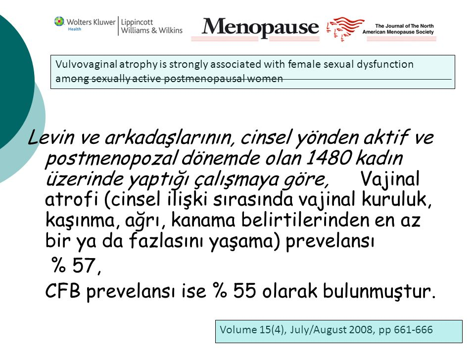 Levin ve arkadaşlarının, cinsel yönden aktif ve postmenopozal dönemde olan 1480 kadın üzerinde yaptığı çalışmaya göre, Vajinal atrofi (cinsel ilişki sırasında vajinal kuruluk, kaşınma, ağrı, kanama belirtilerinden en az bir ya da fazlasını yaşama) prevelansı % 57, CFB prevelansı ise % 55 olarak bulunmuştur.