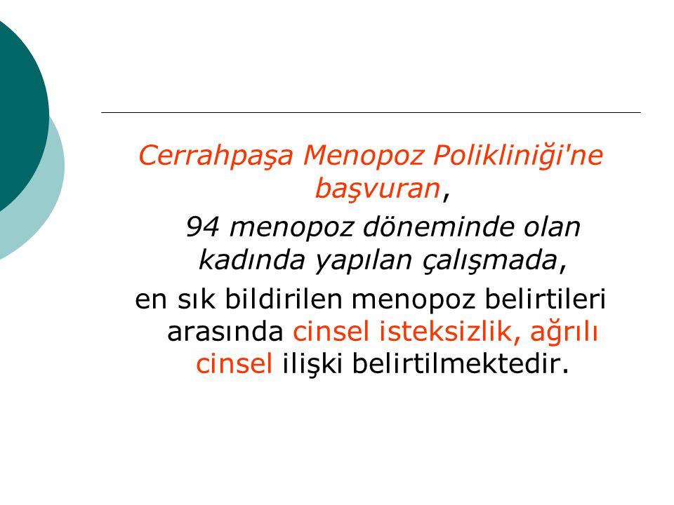Cerrahpaşa Menopoz Polikliniği ne başvuran, 94 menopoz döneminde olan kadında yapılan çalışmada, en sık bildirilen menopoz belirtileri arasında cinsel isteksizlik, ağrılı cinsel ilişki belirtilmektedir.