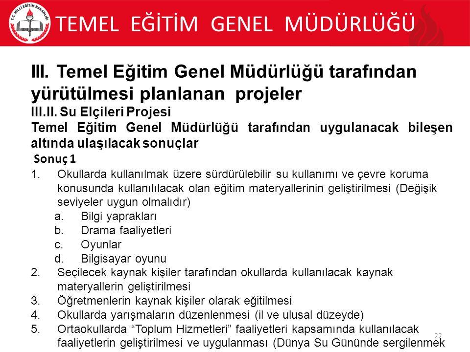 TEMEL EĞİTİM GENEL MÜDÜRLÜĞÜ 22 III. Temel Eğitim Genel Müdürlüğü tarafından yürütülmesi planlanan projeler III.II. Su Elçileri Projesi Temel Eğitim G