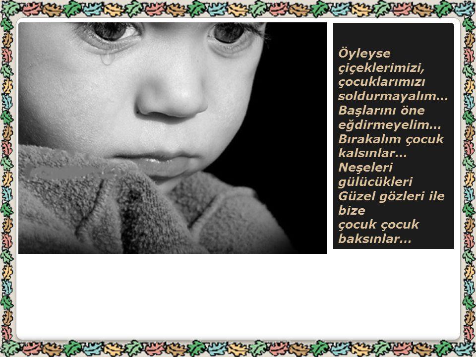Öyleyse çiçeklerimizi, çocuklarımızı soldurmayalım… Başlarını öne eğdirmeyelim… Bırakalım çocuk kalsınlar… Neşeleri gülücükleri Güzel gözleri ile bize