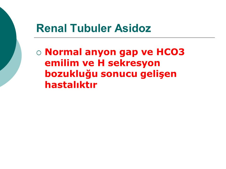 RTA  Tip I: Distal renal tubuler asidoz (Daha önce tip III denen form Tip I varyantıdır) Tip III (Tip I ve Tip II kombinasyonu)  Tip II: Proksimal renal tubuler asidoz  Tip IV: Mineralokortikoid eksikliği