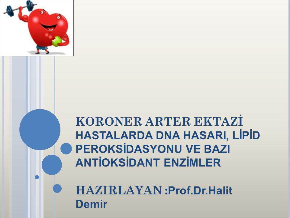 KORONER ARTER EKTAZİ HASTALARDA DNA HASARI, LİPİD PEROKSİDASYONU VE BAZI ANTİOKSİDANT ENZİMLER HAZIRLAYAN : Prof.Dr.Halit Demir