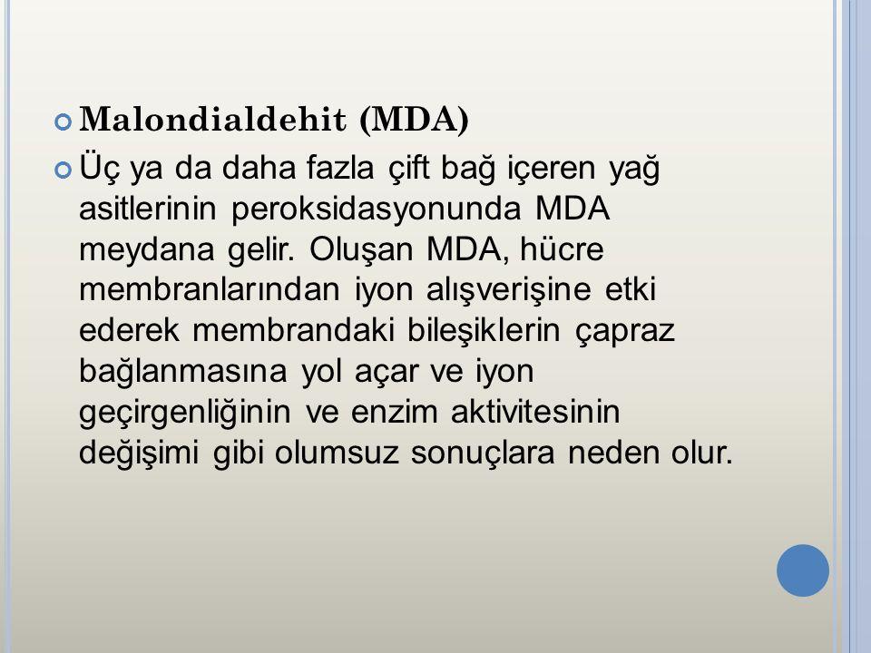 Malondialdehit (MDA) Üç ya da daha fazla çift bağ içeren yağ asitlerinin peroksidasyonunda MDA meydana gelir. Oluşan MDA, hücre membranlarından iyon a