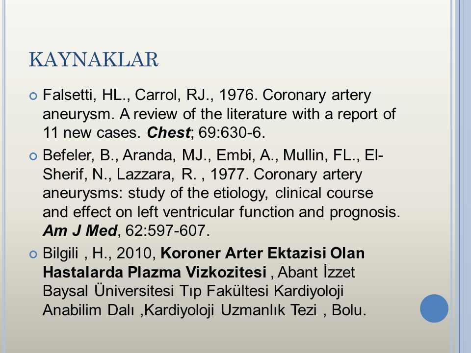 KAYNAKLAR Falsetti, HL., Carrol, RJ., 1976. Coronary artery aneurysm. A review of the literature with a report of 11 new cases. Chest; 69:630-6. Befel