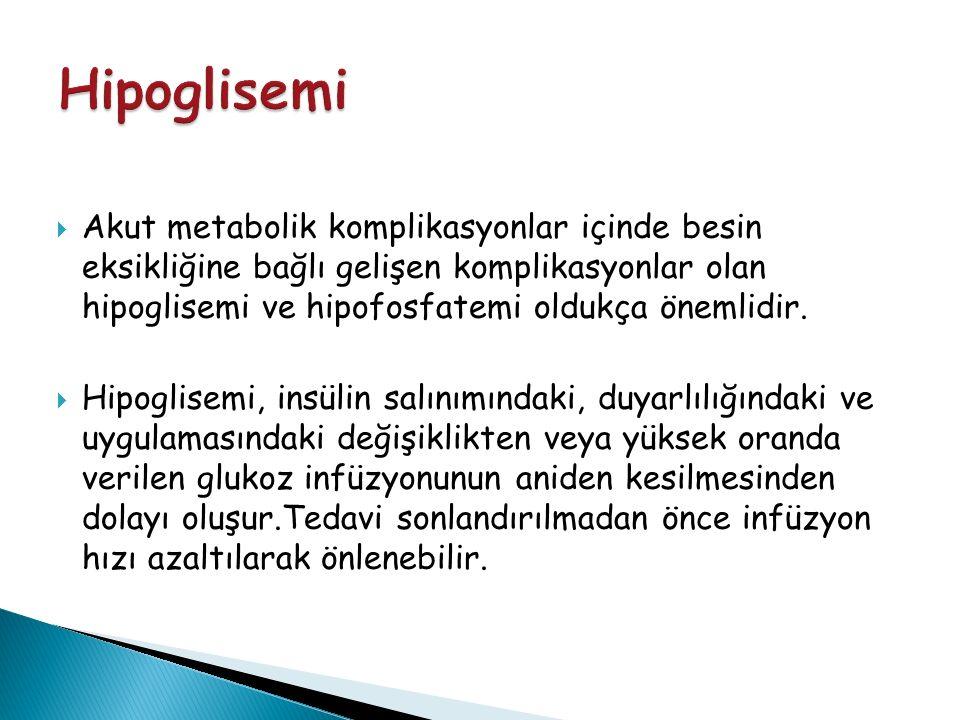  Akut metabolik komplikasyonlar içinde besin eksikliğine bağlı gelişen komplikasyonlar olan hipoglisemi ve hipofosfatemi oldukça önemlidir.  Hipogli
