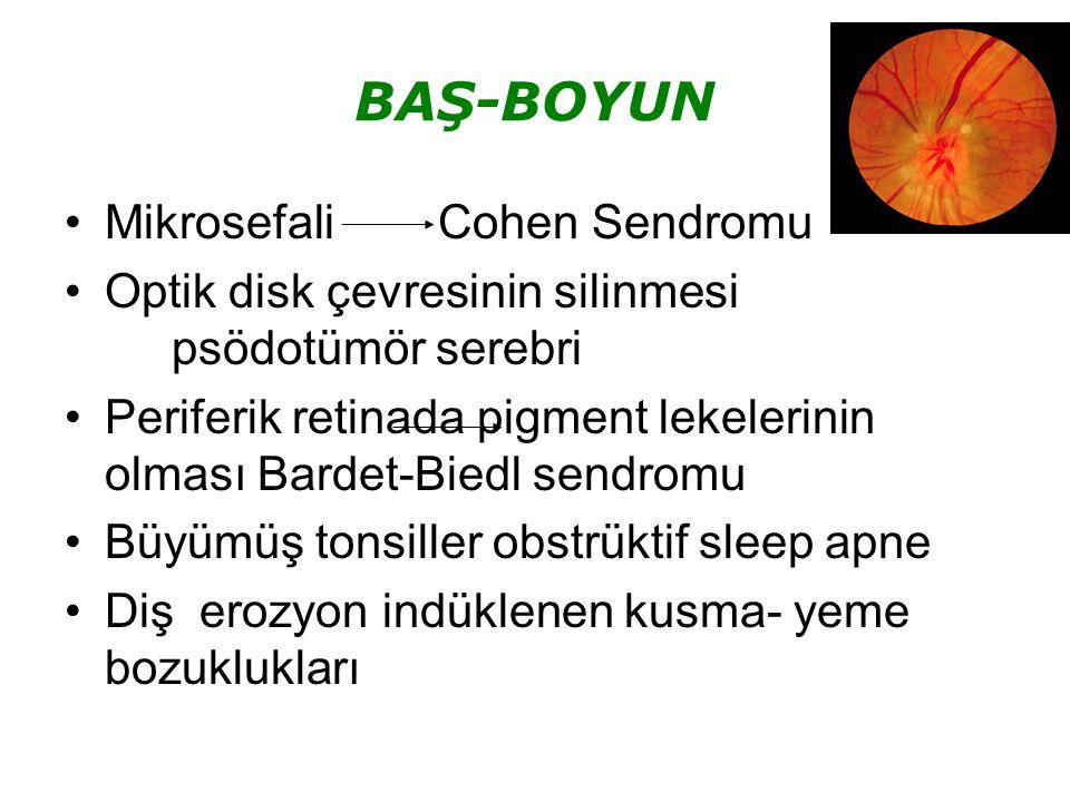 BAŞ-BOYUN Mikrosefali Cohen Sendromu Optik disk çevresinin silinmesi psödotümör serebri Periferik retinada pigment lekelerinin olması Bardet-Biedl sendromu Büyümüş tonsiller obstrüktif sleep apne Diş erozyon indüklenen kusma- yeme bozuklukları
