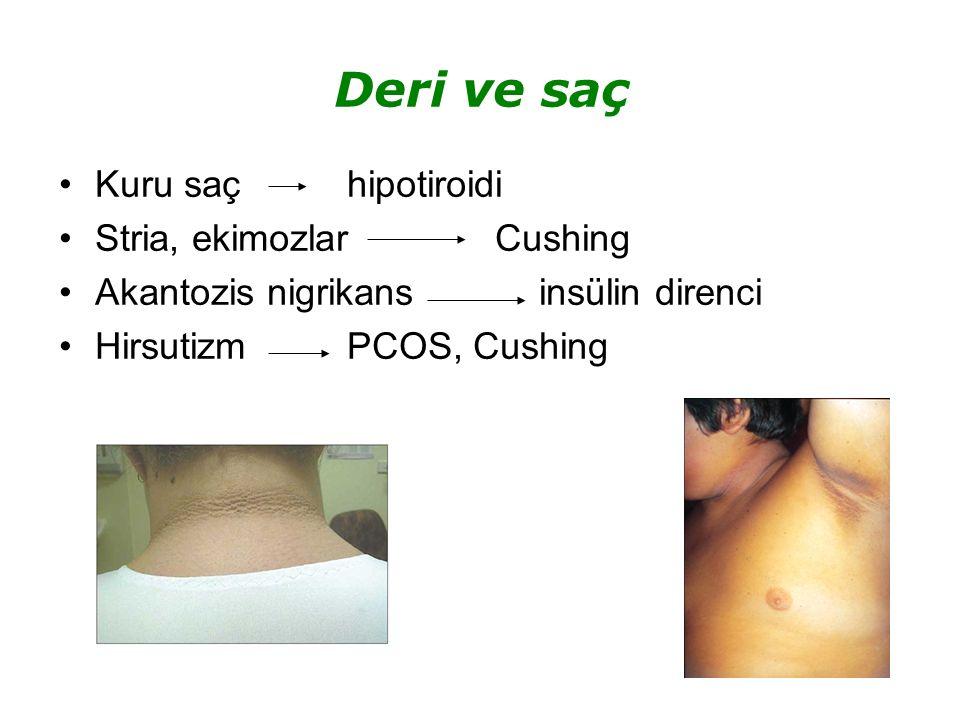 Deri ve saç Kuru saç hipotiroidi Stria, ekimozlar Cushing Akantozis nigrikansinsülin direnci Hirsutizm PCOS, Cushing