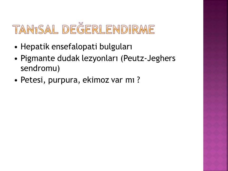 Hepatik ensefalopati bulguları Pigmante dudak lezyonları (Peutz-Jeghers sendromu) Petesi, purpura, ekimoz var mı ?