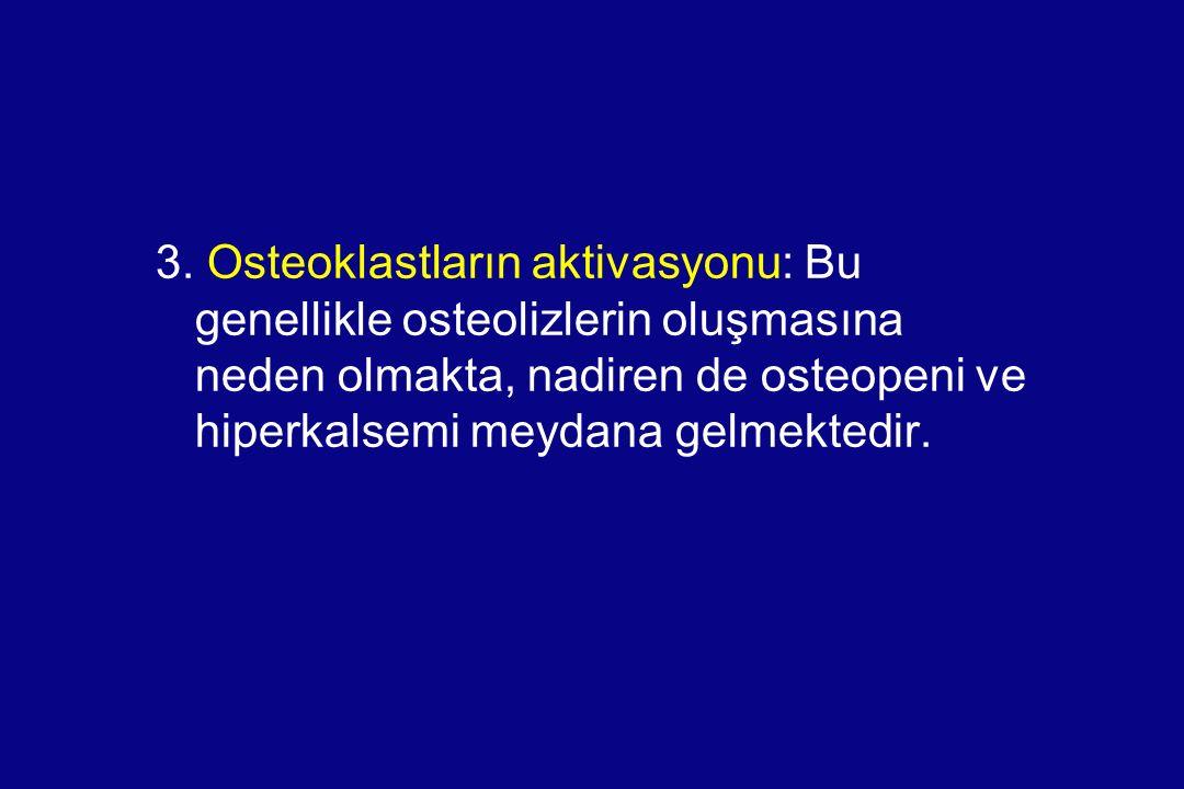 3. Osteoklastların aktivasyonu: Bu genellikle osteolizlerin oluşmasına neden olmakta, nadiren de osteopeni ve hiperkalsemi meydana gelmektedir.