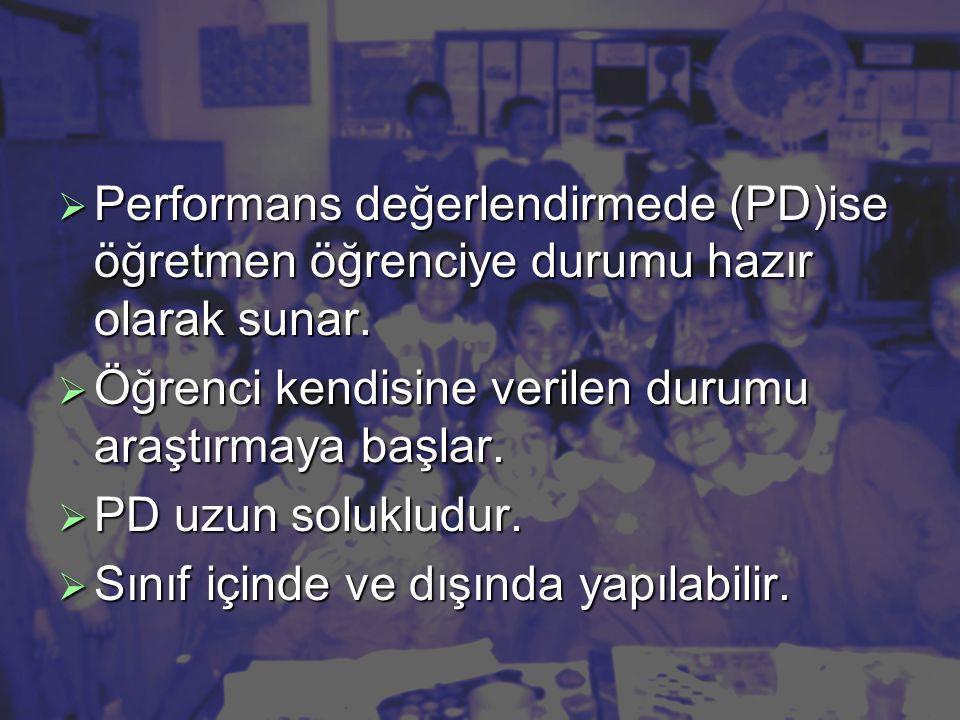  Performans değerlendirmede (PD)ise öğretmen öğrenciye durumu hazır olarak sunar.