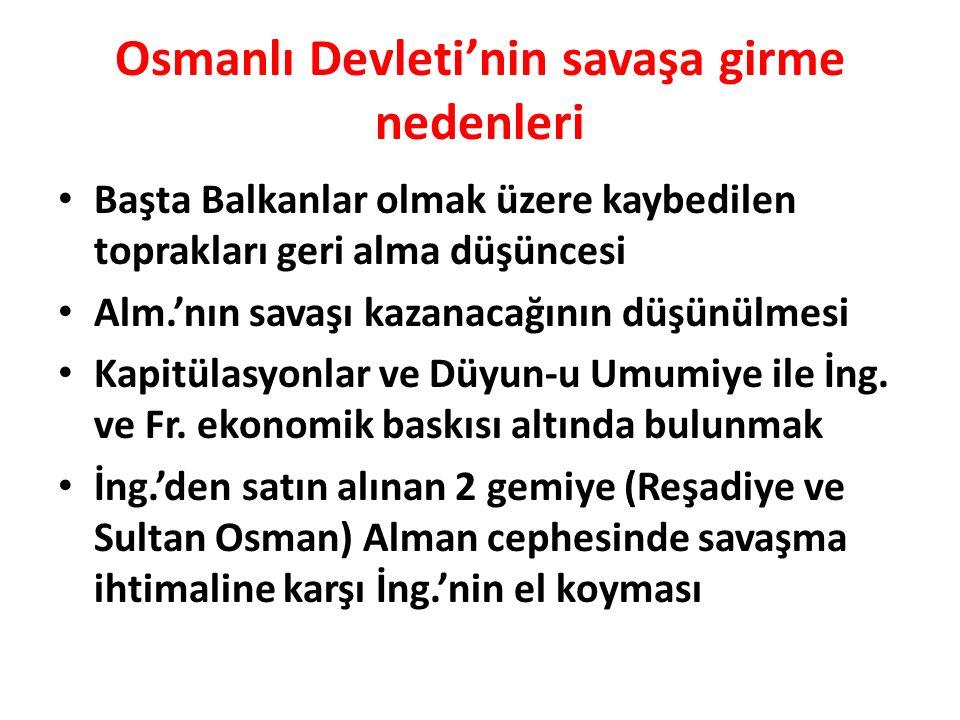 Osmanlı Devleti'nin savaşa girme nedenleri Başta Balkanlar olmak üzere kaybedilen toprakları geri alma düşüncesi Alm.'nın savaşı kazanacağının düşünülmesi Kapitülasyonlar ve Düyun-u Umumiye ile İng.