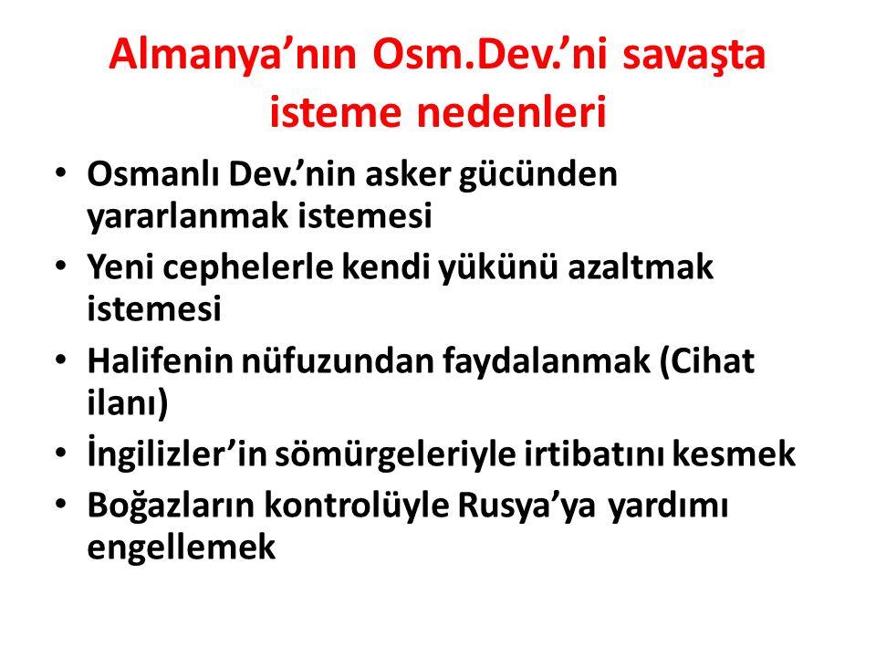Almanya'nın Osm.Dev.'ni savaşta isteme nedenleri Osmanlı Dev.'nin asker gücünden yararlanmak istemesi Yeni cephelerle kendi yükünü azaltmak istemesi H