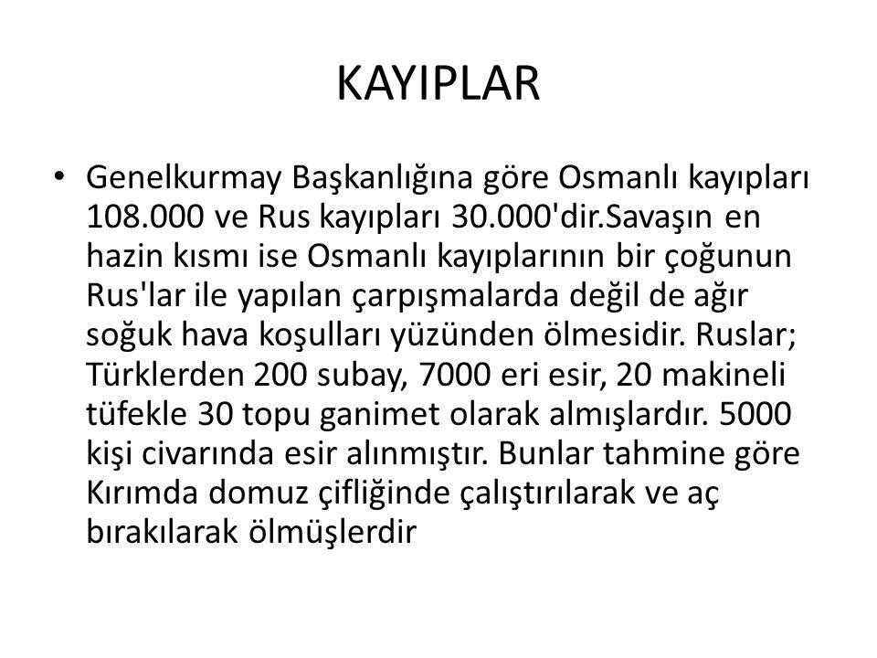 KAYIPLAR Genelkurmay Başkanlığına göre Osmanlı kayıpları 108.000 ve Rus kayıpları 30.000 dir.Savaşın en hazin kısmı ise Osmanlı kayıplarının bir çoğunun Rus lar ile yapılan çarpışmalarda değil de ağır soğuk hava koşulları yüzünden ölmesidir.