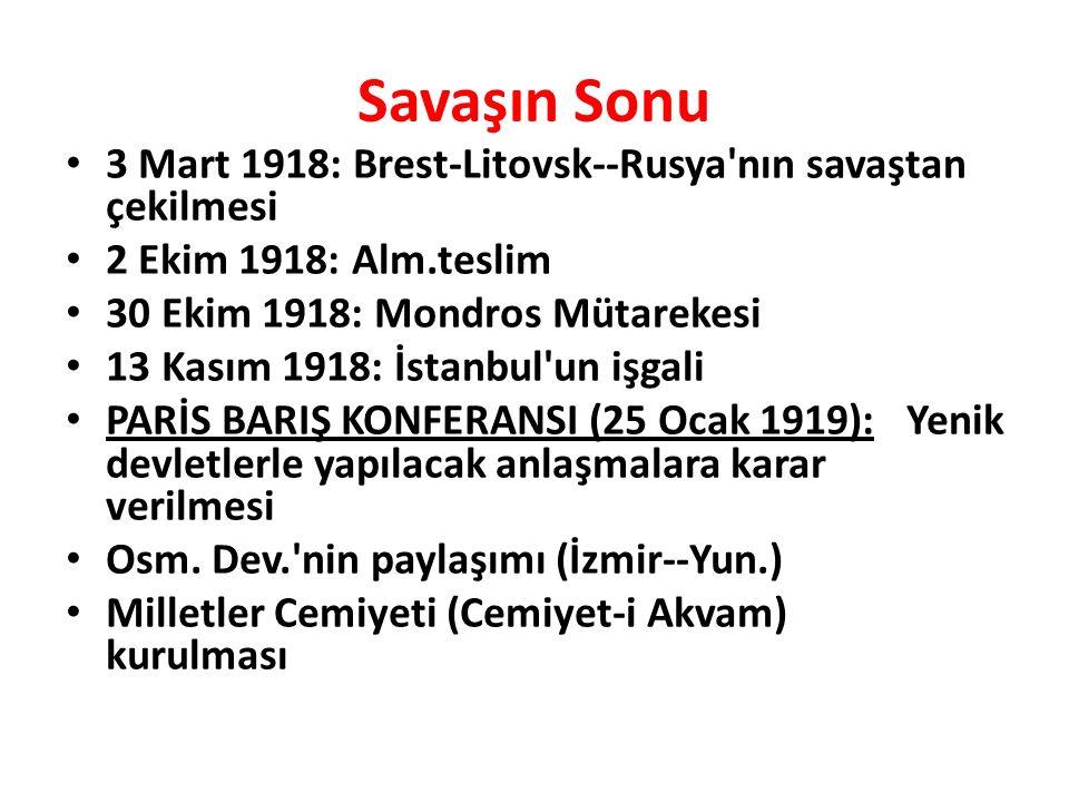 Savaşın Sonu 3 Mart 1918: Brest-Litovsk--Rusya nın savaştan çekilmesi 2 Ekim 1918: Alm.teslim 30 Ekim 1918: Mondros Mütarekesi 13 Kasım 1918: İstanbul un işgali PARİS BARIŞ KONFERANSI (25 Ocak 1919): Yenik devletlerle yapılacak anlaşmalara karar verilmesi Osm.