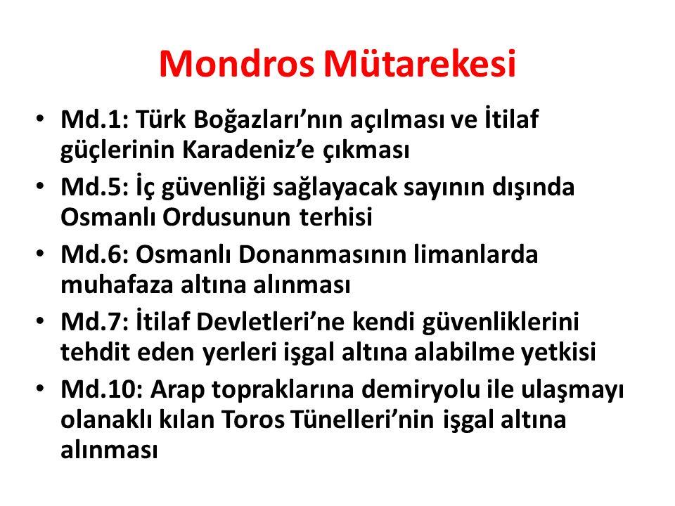 Mondros Mütarekesi Md.1: Türk Boğazları'nın açılması ve İtilaf güçlerinin Karadeniz'e çıkması Md.5: İç güvenliği sağlayacak sayının dışında Osmanlı Ordusunun terhisi Md.6: Osmanlı Donanmasının limanlarda muhafaza altına alınması Md.7: İtilaf Devletleri'ne kendi güvenliklerini tehdit eden yerleri işgal altına alabilme yetkisi Md.10: Arap topraklarına demiryolu ile ulaşmayı olanaklı kılan Toros Tünelleri'nin işgal altına alınması