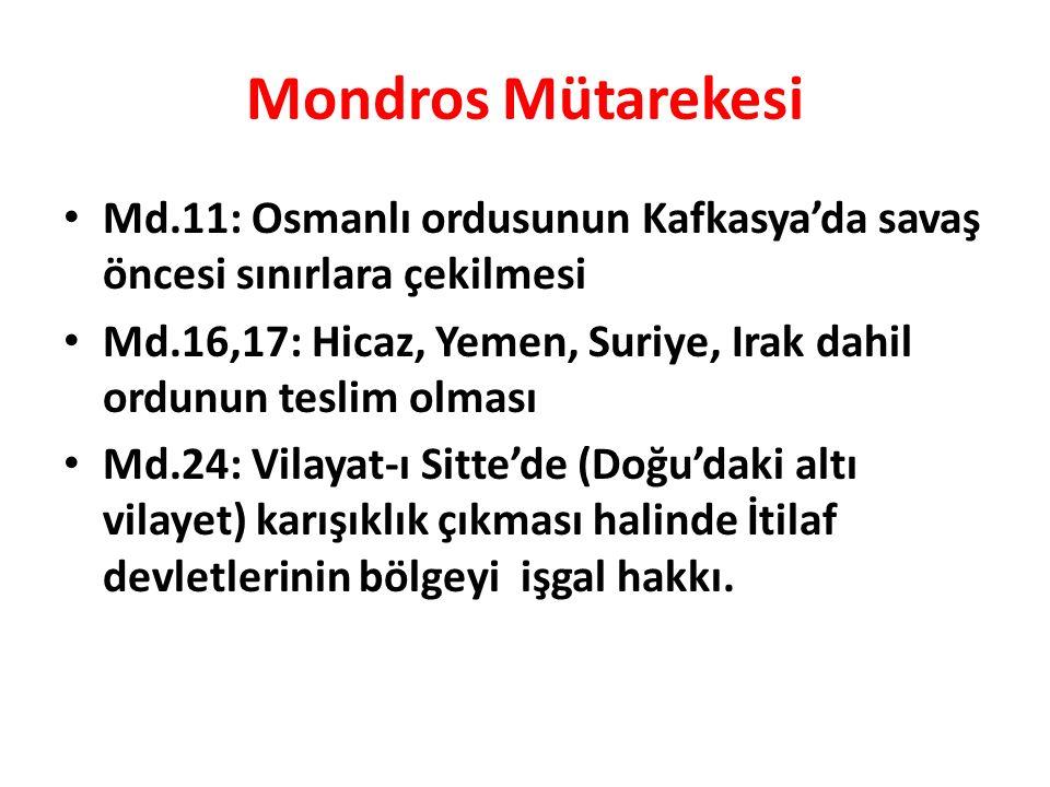 Mondros Mütarekesi Md.11: Osmanlı ordusunun Kafkasya'da savaş öncesi sınırlara çekilmesi Md.16,17: Hicaz, Yemen, Suriye, Irak dahil ordunun teslim olması Md.24: Vilayat-ı Sitte'de (Doğu'daki altı vilayet) karışıklık çıkması halinde İtilaf devletlerinin bölgeyi işgal hakkı.