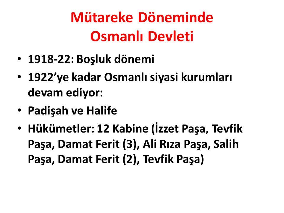 Mütareke Döneminde Osmanlı Devleti 1918-22: Boşluk dönemi 1922'ye kadar Osmanlı siyasi kurumları devam ediyor: Padişah ve Halife Hükümetler: 12 Kabine (İzzet Paşa, Tevfik Paşa, Damat Ferit (3), Ali Rıza Paşa, Salih Paşa, Damat Ferit (2), Tevfik Paşa)