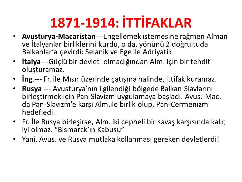 1871-1914: İTTİFAKLAR Avusturya-Macaristan---Engellemek istemesine rağmen Alman ve İtalyanlar birliklerini kurdu, o da, yönünü 2 doğrultuda Balkanlar'a çevirdi: Selanik ve Ege ile Adriyatik.