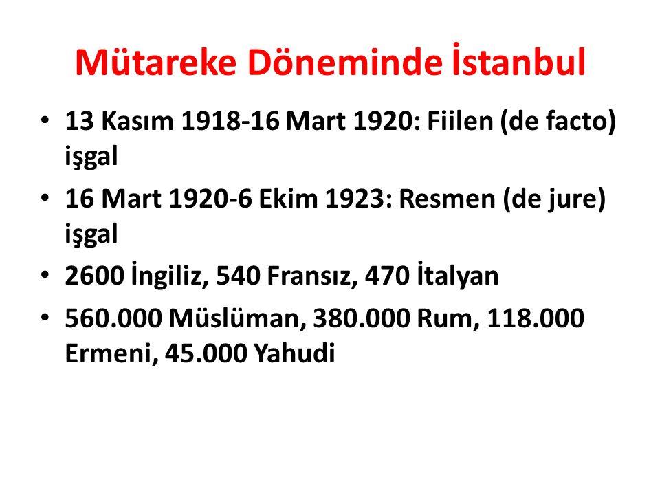 Mütareke Döneminde İstanbul 13 Kasım 1918-16 Mart 1920: Fiilen (de facto) işgal 16 Mart 1920-6 Ekim 1923: Resmen (de jure) işgal 2600 İngiliz, 540 Fransız, 470 İtalyan 560.000 Müslüman, 380.000 Rum, 118.000 Ermeni, 45.000 Yahudi