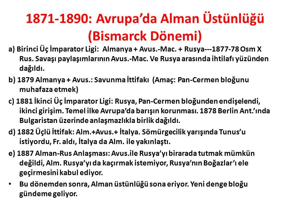 1871-1890: Avrupa'da Alman Üstünlüğü (Bismarck Dönemi) a) Birinci Üç İmparator Ligi: Almanya + Avus.-Mac. + Rusya---1877-78 Osm X Rus. Savaşı paylaşım