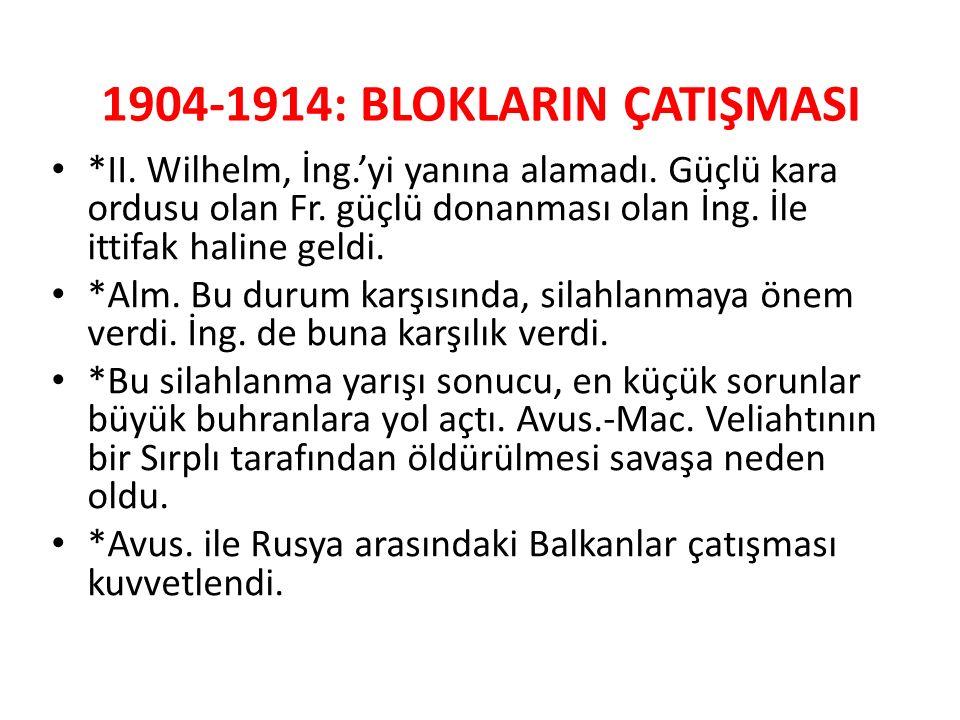 1904-1914: BLOKLARIN ÇATIŞMASI *II. Wilhelm, İng.'yi yanına alamadı. Güçlü kara ordusu olan Fr. güçlü donanması olan İng. İle ittifak haline geldi. *A
