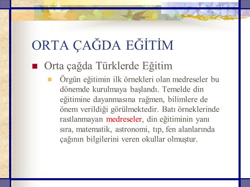 ORTA ÇAĞDA EĞİTİM Orta çağda Türklerde Eğitim Örgün eğitimin ilk örnekleri olan medreseler bu dönemde kurulmaya başlandı.