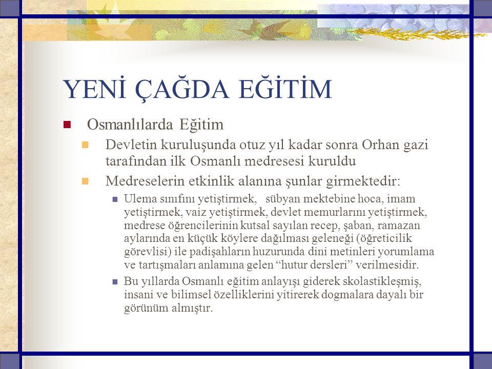 YENİ ÇAĞDA EĞİTİM Osmanlılarda Eğitim Devletin kuruluşunda otuz yıl kadar sonra Orhan gazi tarafından ilk Osmanlı medresesi kuruldu Medreselerin etkinlik alanına şunlar girmektedir: Ulema sınıfını yetiştirmek, sübyan mektebine hoca, imam yetiştirmek, vaiz yetiştirmek, devlet memurlarını yetiştirmek, medrese öğrencilerinin kutsal sayılan recep, şaban, ramazan aylarında en küçük köylere dağılması geleneği (öğreticilik görevlisi) ile padişahların huzurunda dini metinleri yorumlama ve tartışmaları anlamına gelen hutur dersleri verilmesidir.