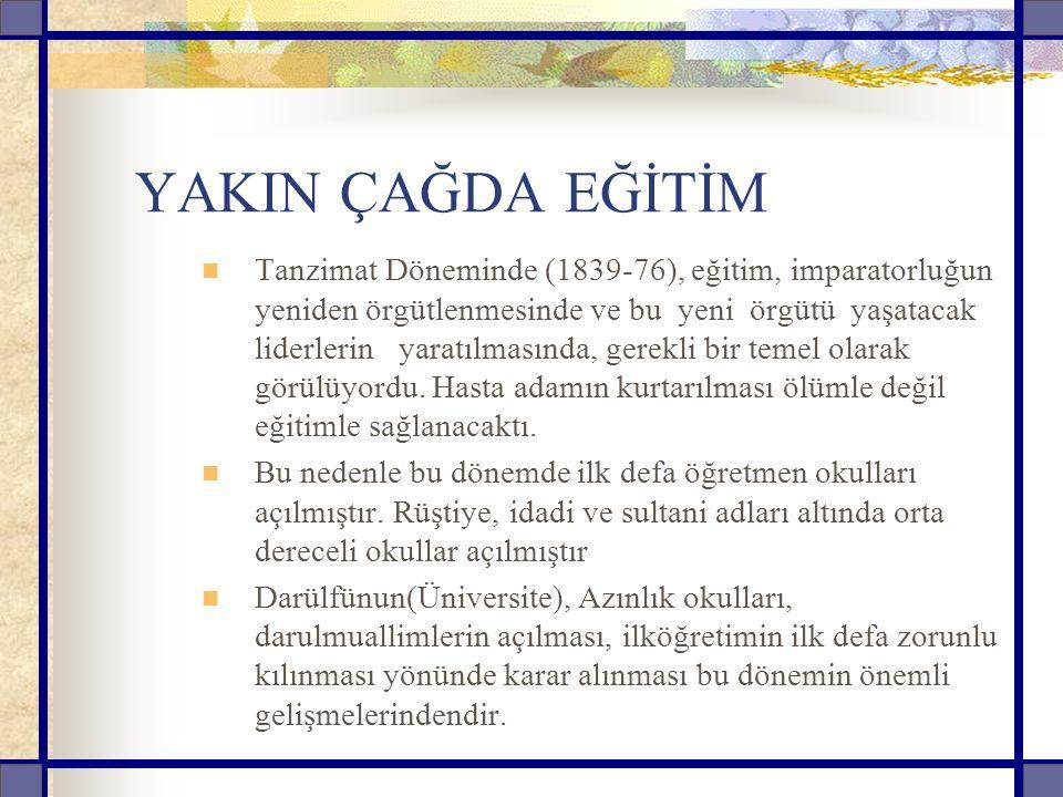 YAKIN ÇAĞDA EĞİTİM Tanzimat Döneminde (1839-76), eğitim, imparatorluğun yeniden örgütlenmesinde ve bu yeni örgütü yaşatacak liderlerin yaratılmasında, gerekli bir temel olarak görülüyordu.