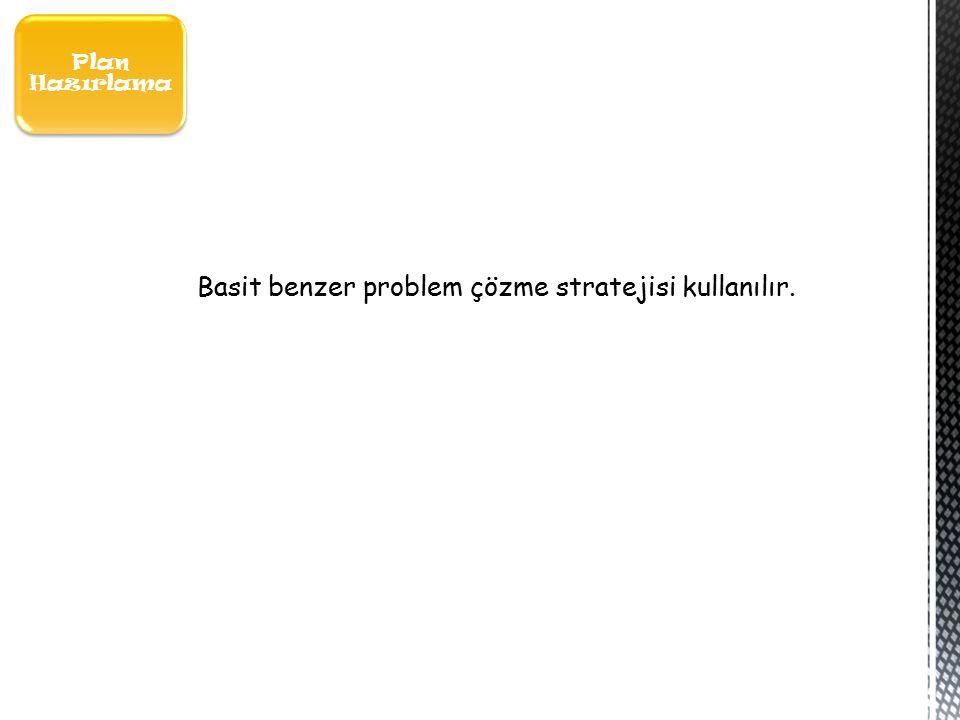 Plan Hazırlama Basit benzer problem çözme stratejisi kullanılır.
