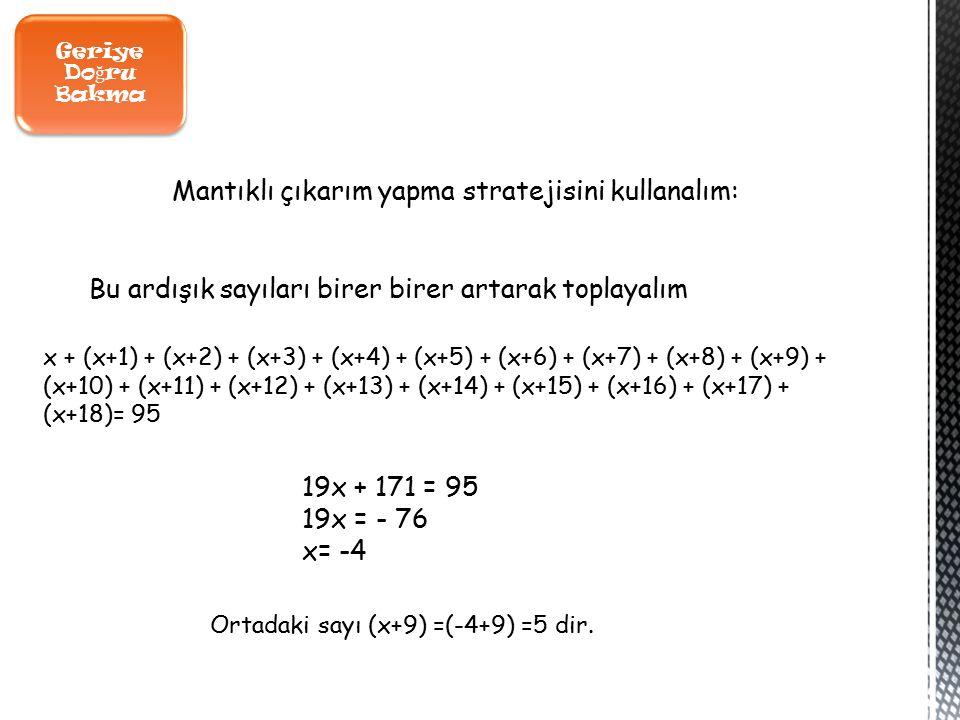 Geriye Do ğ ru Bakma x + (x+1) + (x+2) + (x+3) + (x+4) + (x+5) + (x+6) + (x+7) + (x+8) + (x+9) + (x+10) + (x+11) + (x+12) + (x+13) + (x+14) + (x+15) + (x+16) + (x+17) + (x+18)= 95 Mantıklı çıkarım yapma stratejisini kullanalım: Bu ardışık sayıları birer birer artarak toplayalım 19x + 171 = 95 19x = - 76 x= -4 Ortadaki sayı (x+9) =(-4+9) =5 dir.