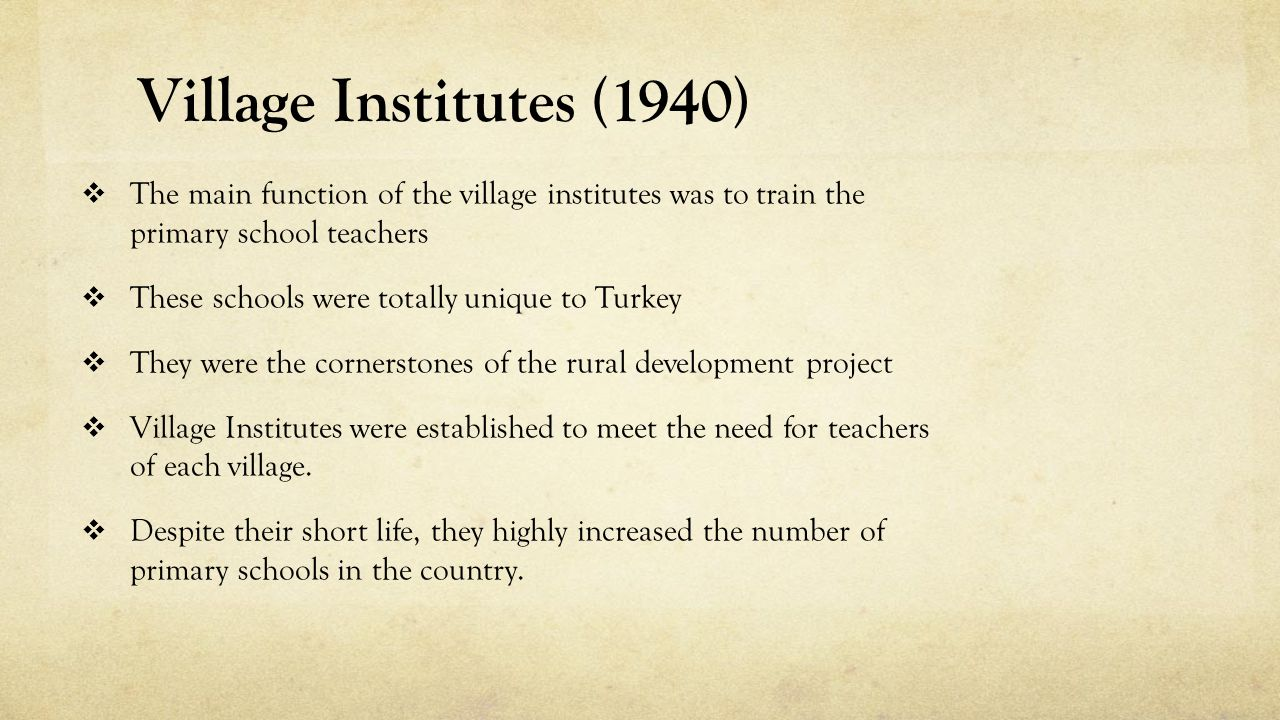  The main function of the village institutes was to train the primary school teachers  These schools were totally unique to Turkey  They were the cornerstones of the rural development project  Village Institutes were established to meet the need for teachers of each village.