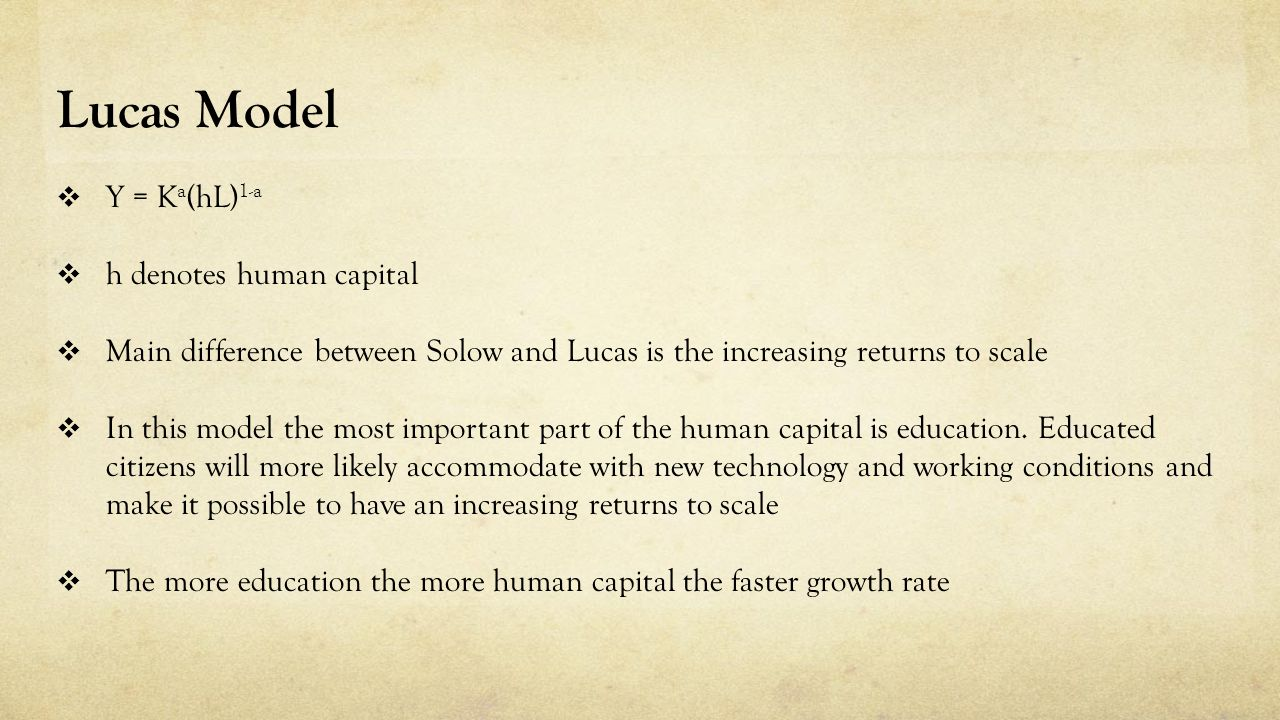 Lucas Model  Y = K a (hL) 1-a  h denotes human capital  Main difference between Solow and Lucas is the increasing returns to scale  In this model the most important part of the human capital is education.