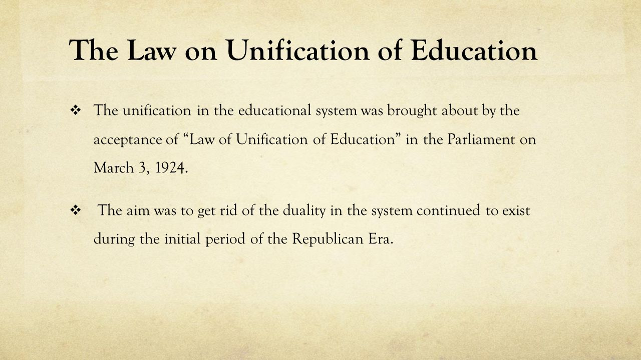 The Law on Unification of Education  The unification in the educational system was brought about by the acceptance of Law of Unification of Education in the Parliament on March 3, 1924.