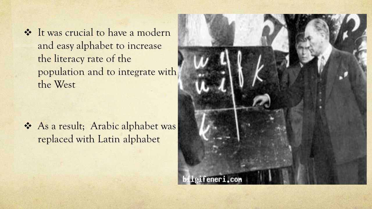  It was crucial to have a modern and easy alphabet to increase the literacy rate of the population and to integrate with the West  As a result; Arabic alphabet was replaced with Latin alphabet
