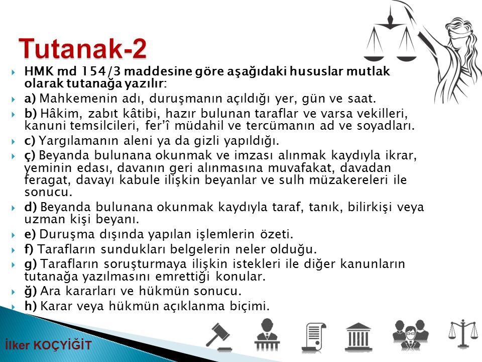  HMK md 154/3 maddesine göre aşağıdaki hususlar mutlak olarak tutanağa yazılır:  a) Mahkemenin adı, duruşmanın açıldığı yer, gün ve saat.  b) Hâkim