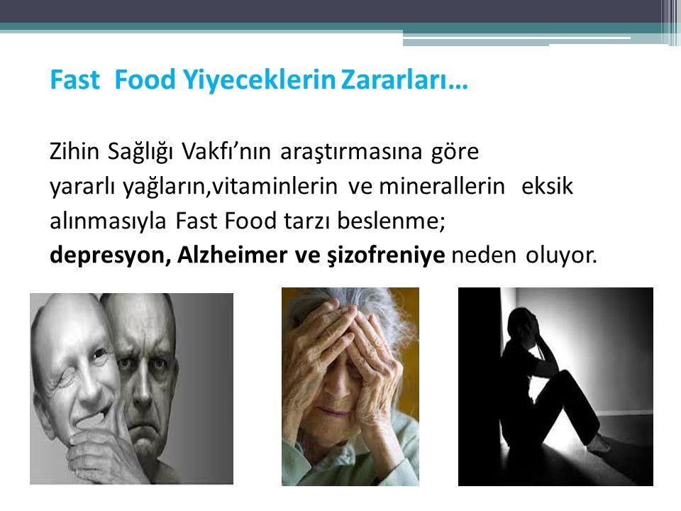 Fast Food Yiyeceklerin Zararları… Zihin Sağlığı Vakfı'nın araştırmasına göre yararlı yağların,vitaminlerin ve minerallerin eksik alınmasıyla Fast Food tarzı beslenme; depresyon, Alzheimer ve şizofreniye neden oluyor.