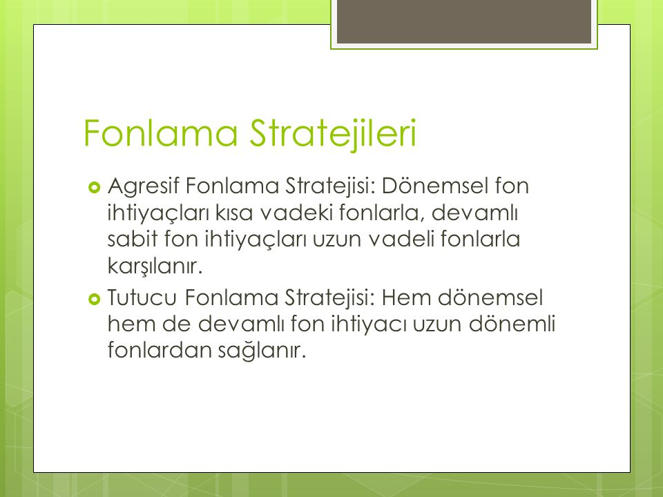 Fonlama Stratejileri  Agresif Fonlama Stratejisi: Dönemsel fon ihtiyaçları kısa vadeki fonlarla, devamlı sabit fon ihtiyaçları uzun vadeli fonlarla karşılanır.