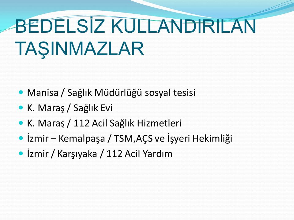 BEDELSİZ KULLANDIRILAN TAŞINMAZLAR Manisa / Sağlık Müdürlüğü sosyal tesisi K. Maraş / Sağlık Evi K. Maraş / 112 Acil Sağlık Hizmetleri İzmir – Kemalpa