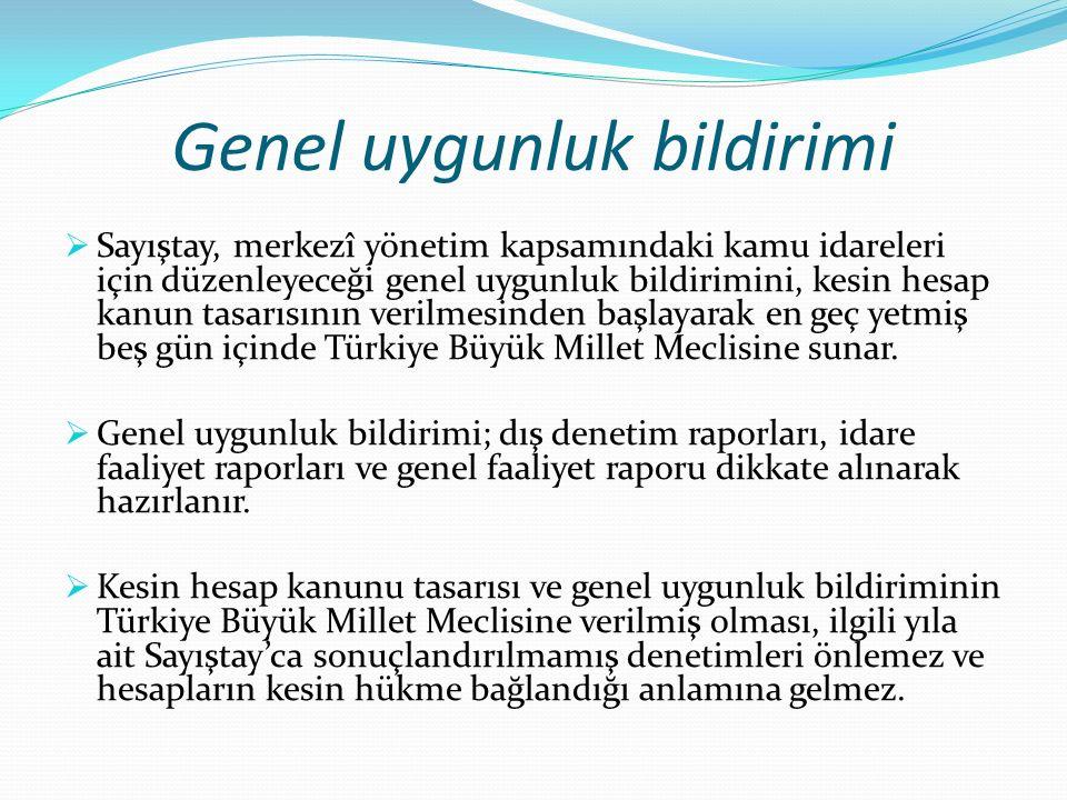 Genel uygunluk bildirimi  Sayıştay, merkezî yönetim kapsamındaki kamu idareleri için düzenleyeceği genel uygunluk bildirimini, kesin hesap kanun tasarısının verilmesinden başlayarak en geç yetmiş beş gün içinde Türkiye Büyük Millet Meclisine sunar.
