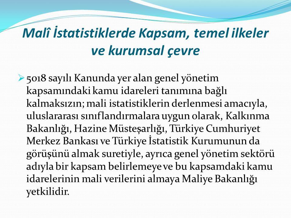 Malî İstatistiklerde Kapsam, temel ilkeler ve kurumsal çevre  5018 sayılı Kanunda yer alan genel yönetim kapsamındaki kamu idareleri tanımına bağlı kalmaksızın; mali istatistiklerin derlenmesi amacıyla, uluslararası sınıflandırmalara uygun olarak, Kalkınma Bakanlığı, Hazine Müsteşarlığı, Türkiye Cumhuriyet Merkez Bankası ve Türkiye İstatistik Kurumunun da görüşünü almak suretiyle, ayrıca genel yönetim sektörü adıyla bir kapsam belirlemeye ve bu kapsamdaki kamu idarelerinin mali verilerini almaya Maliye Bakanlığı yetkilidir.