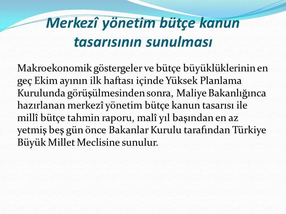 Merkezî yönetim bütçe kanun tasarısının sunulması Makroekonomik göstergeler ve bütçe büyüklüklerinin en geç Ekim ayının ilk haftası içinde Yüksek Planlama Kurulunda görüşülmesinden sonra, Maliye Bakanlığınca hazırlanan merkezî yönetim bütçe kanun tasarısı ile millî bütçe tahmin raporu, malî yıl başından en az yetmiş beş gün önce Bakanlar Kurulu tarafından Türkiye Büyük Millet Meclisine sunulur.