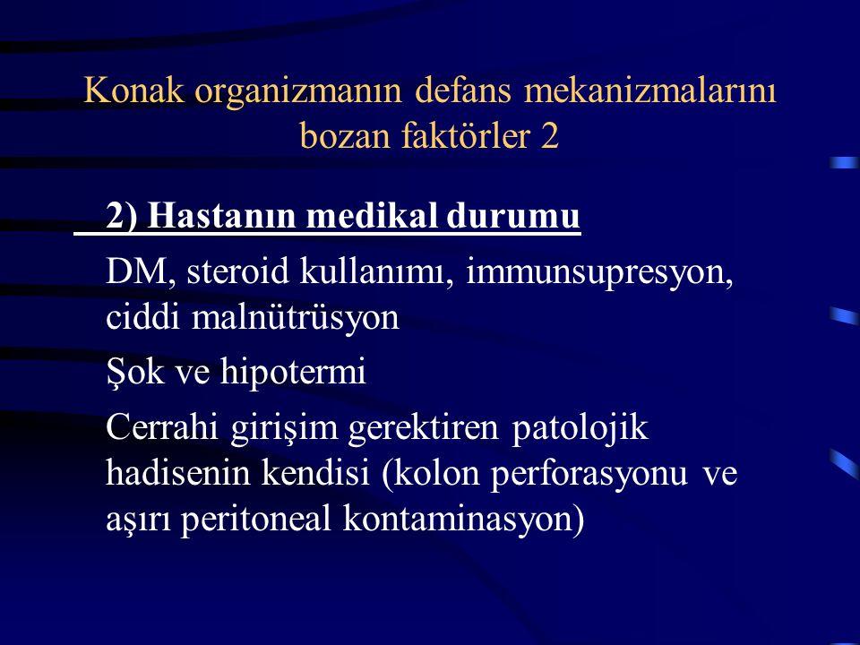 Konak organizmanın defans mekanizmalarını bozan faktörler 2 2) Hastanın medikal durumu DM, steroid kullanımı, immunsupresyon, ciddi malnütrüsyon Şok ve hipotermi Cerrahi girişim gerektiren patolojik hadisenin kendisi (kolon perforasyonu ve aşırı peritoneal kontaminasyon)
